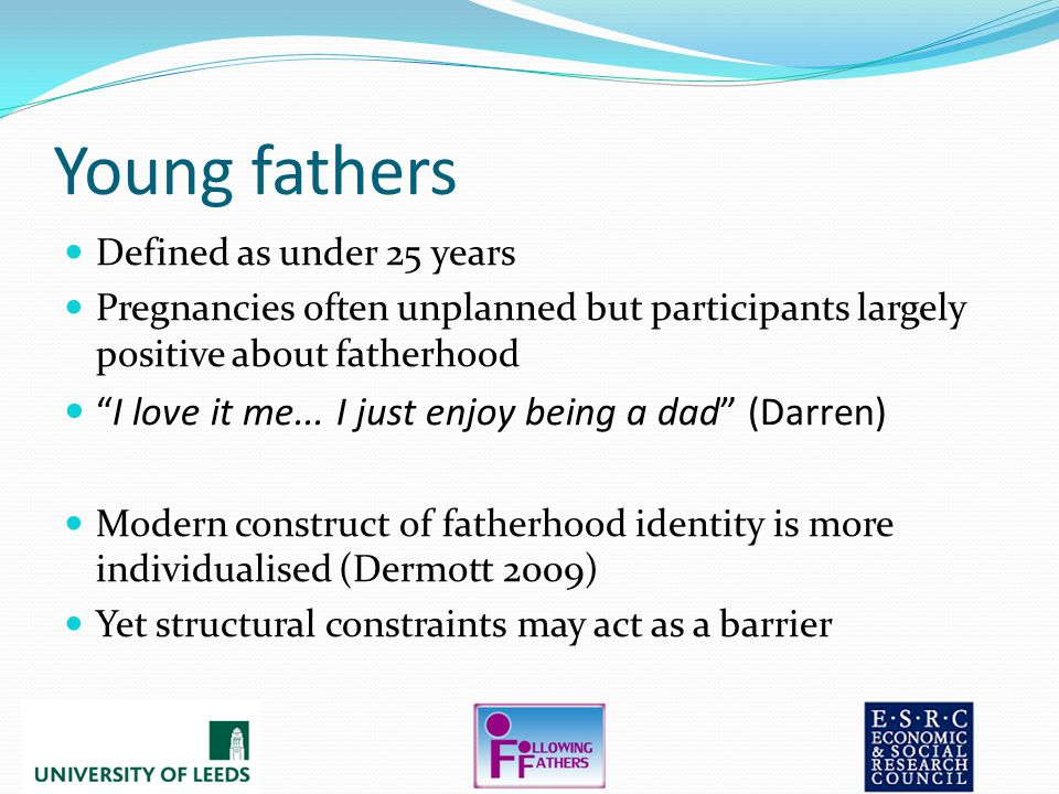 Young fathers Defined as under 25 years Pregnancies often unplanned but participants largely positive about fatherhood I love it me...