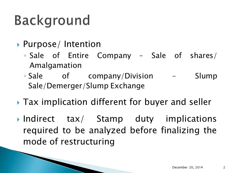  Purpose/ Intention ◦ Sale of Entire Company – Sale of shares/ Amalgamation ◦ Sale of company/Division – Slump Sale/Demerger/Slump Exchange  Tax imp