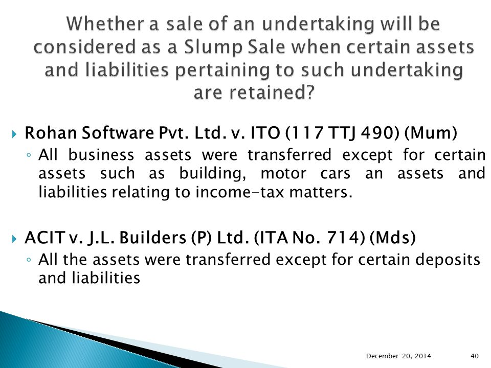  Rohan Software Pvt. Ltd. v. ITO (117 TTJ 490) (Mum) ◦ All business assets were transferred except for certain assets such as building, motor cars an