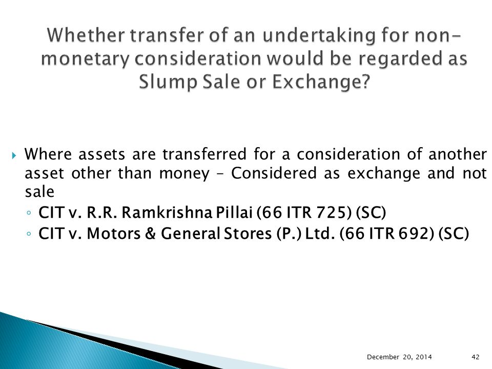  Where assets are transferred for a consideration of another asset other than money – Considered as exchange and not sale ◦ CIT v. R.R. Ramkrishna Pi