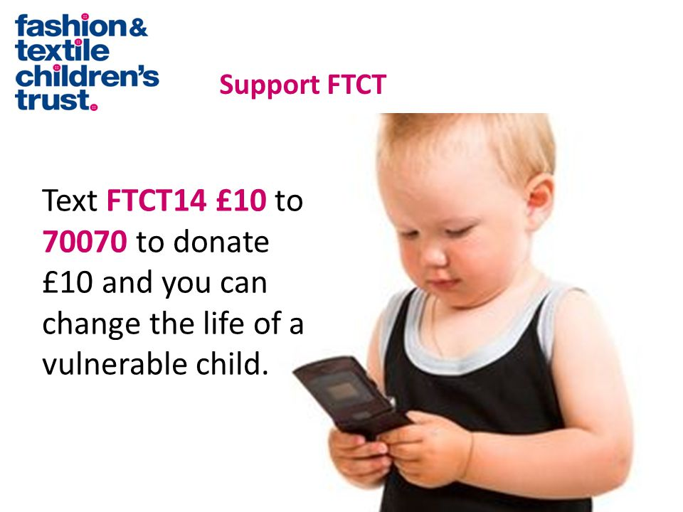 Text FTCT14 £10 to 70070 to donate £10 and you can change the life of a vulnerable child.