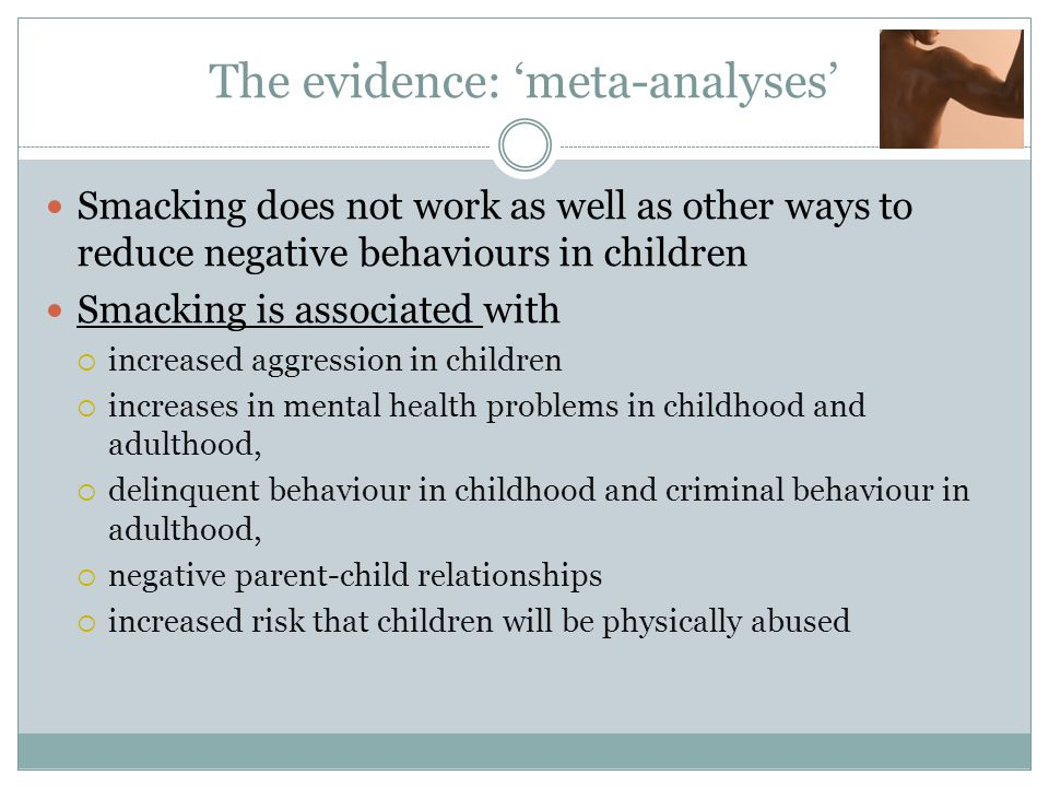 The evidence: 'meta-analyses' Smacking does not work as well as other ways to reduce negative behaviours in children Smacking is associated with  increased aggression in children  increases in mental health problems in childhood and adulthood,  delinquent behaviour in childhood and criminal behaviour in adulthood,  negative parent-child relationships  increased risk that children will be physically abused
