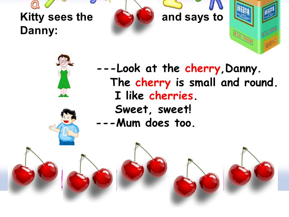 ---Look at the cherry,Danny. The cherry is small and round. I like cherries. Sweet, sweet! ---Mum does too. Kitty sees the and says to Danny: