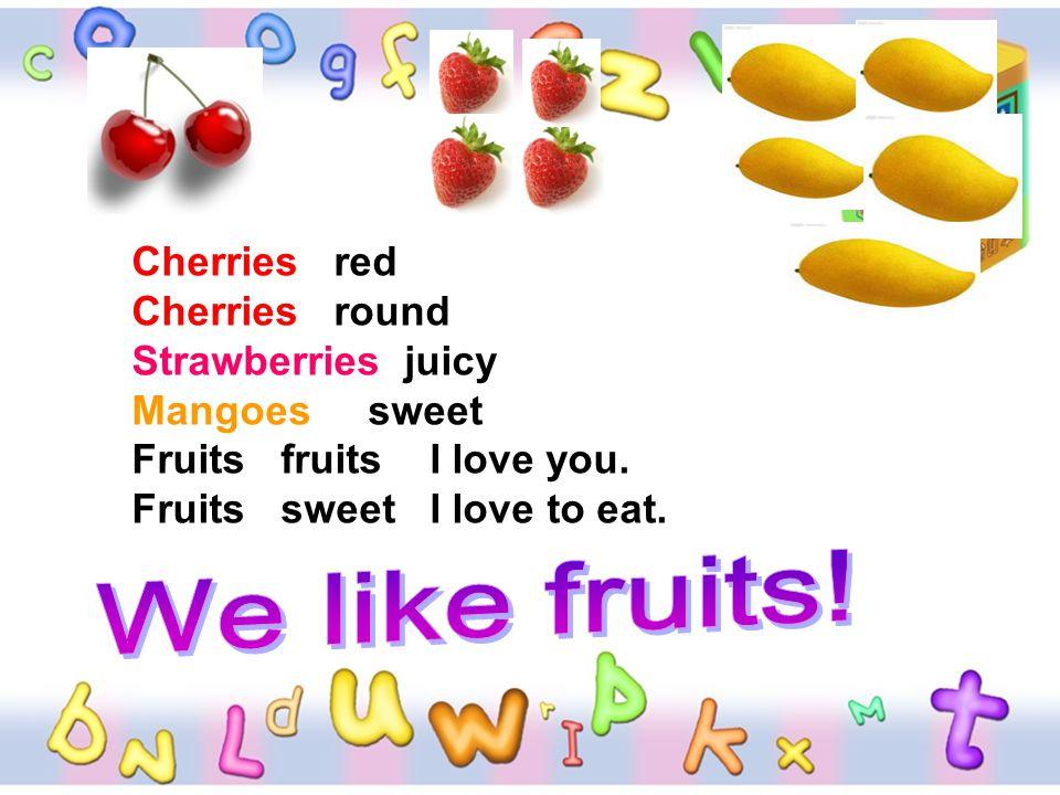 Cherries red Cherries round Strawberries juicy Mangoes sweet Fruits fruits I love you. Fruits sweet I love to eat.