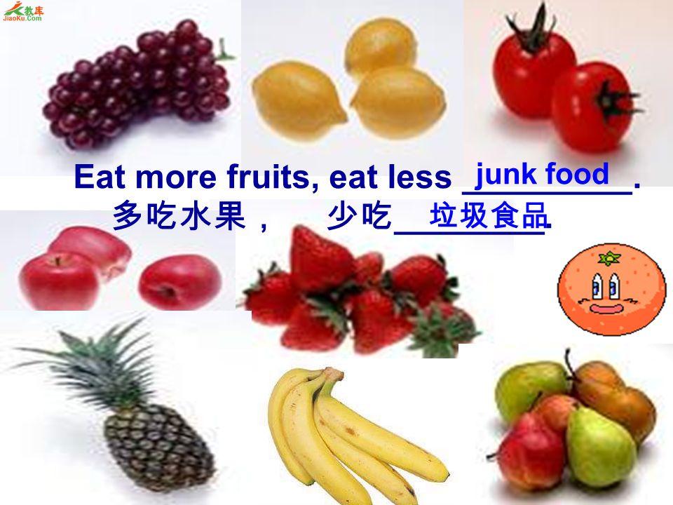Eat more fruits, eat less _________. 多吃水果, 少吃 ________. junk food 垃圾食品