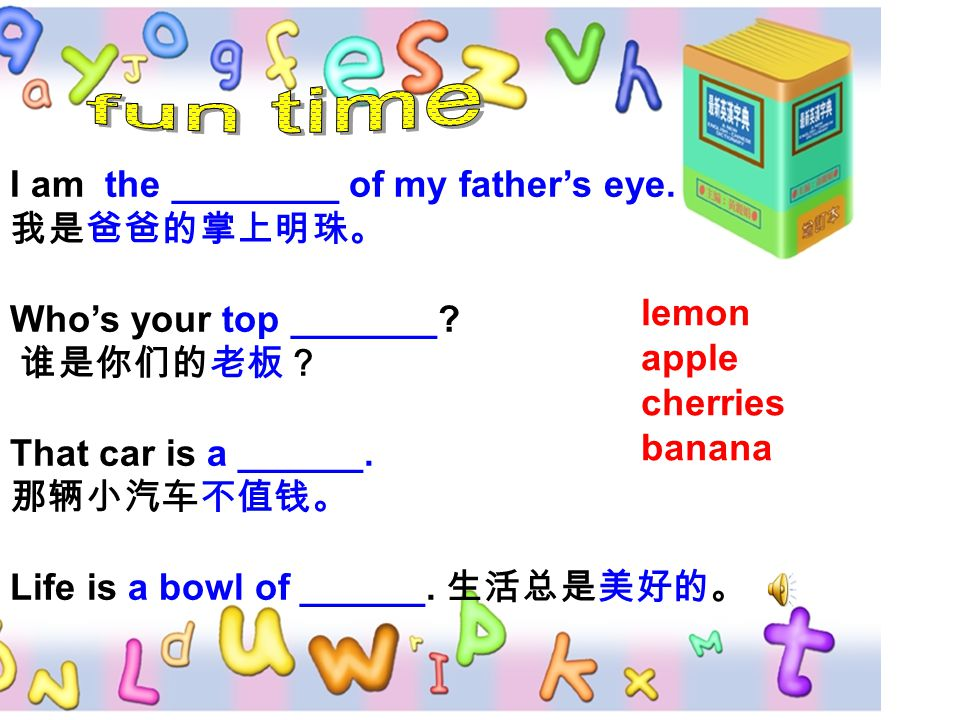 I am the ________ of my father's eye. 我是爸爸的掌上明珠。 Who's your top _______? 谁是你们的老板? That car is a ______. 那辆小汽车不值钱。 Life is a bowl of ______. 生活总是美好的。 l