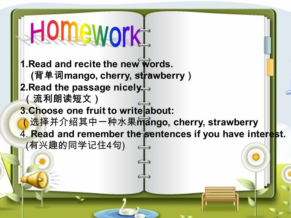 1.Read and recite the new words. ( 背单词 mango, cherry, strawberry ) 2.Read the passage nicely. (流利朗读短文) 3.Choose one fruit to write about: (选择并介绍其中一种水果