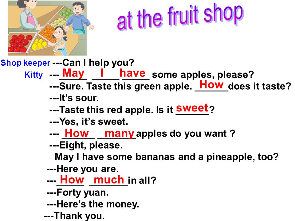 Shop keeper ---Can I help you? Kitty ---_____ _____ _____ some apples, please? ---Sure. Taste this green apple. ______does it taste? ---It's sour. ---