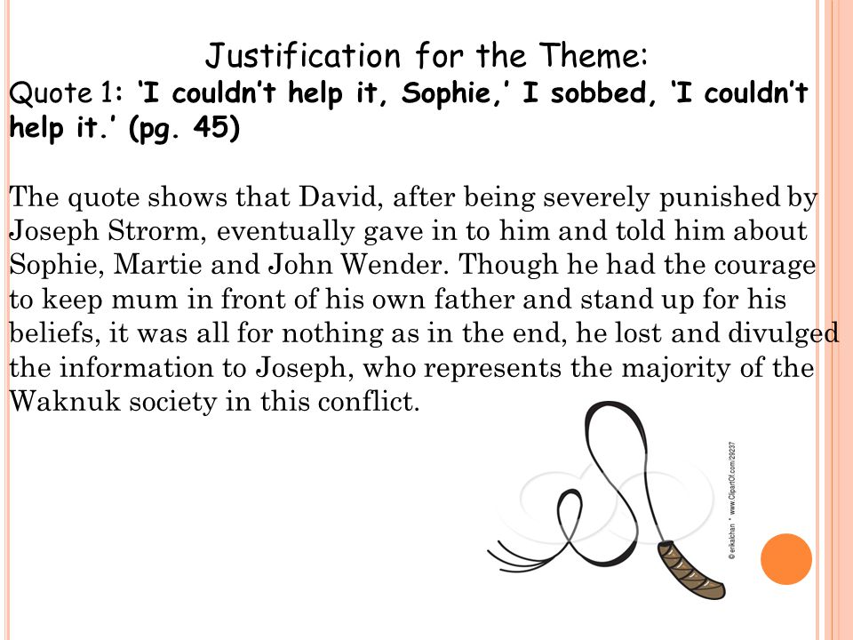 Justification for the Theme: Quote 1: 'I couldn't help it, Sophie,' I sobbed, 'I couldn't help it.' (pg. 45) The quote shows that David, after being s