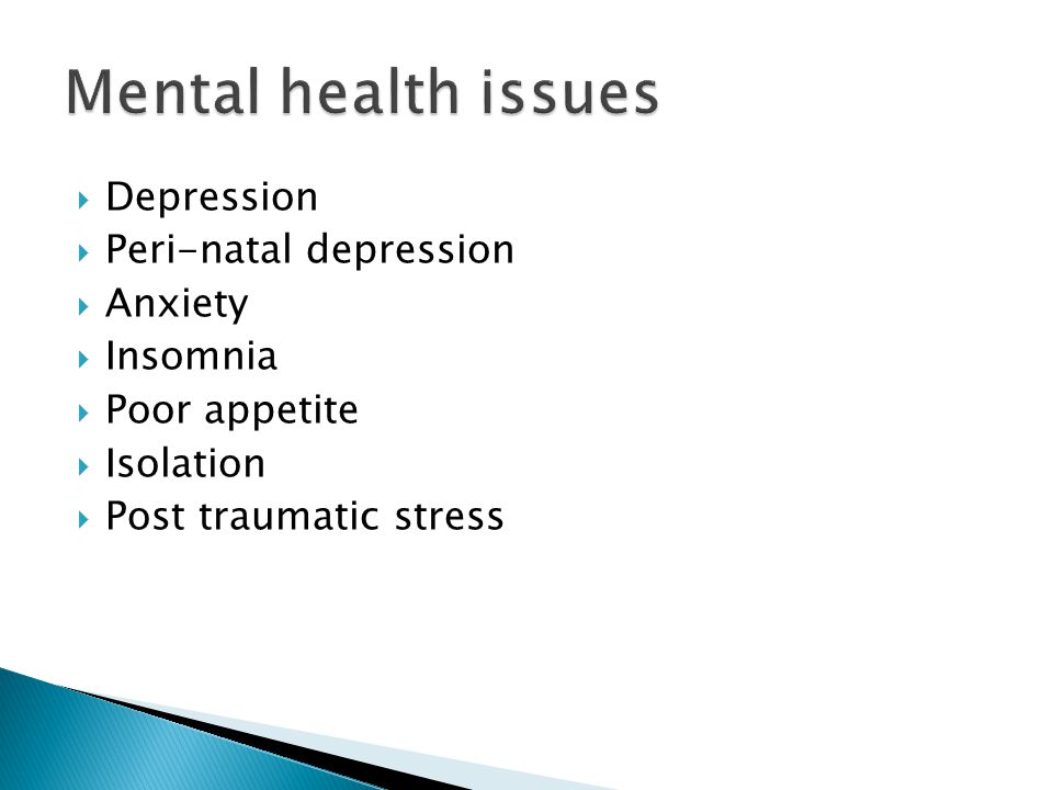  Depression  Peri-natal depression  Anxiety  Insomnia  Poor appetite  Isolation  Post traumatic stress