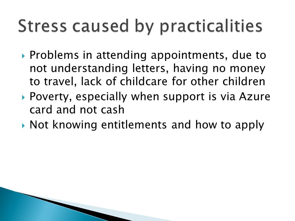  Problems in attending appointments, due to not understanding letters, having no money to travel, lack of childcare for other children  Poverty, especially when support is via Azure card and not cash  Not knowing entitlements and how to apply