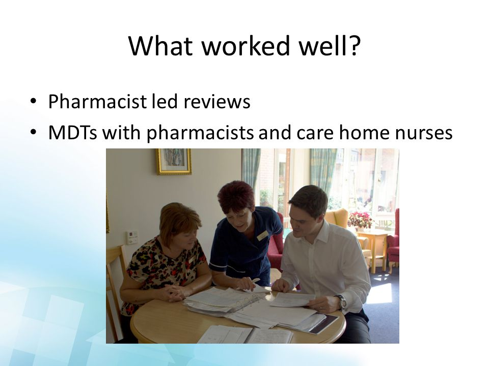 What worked well Pharmacist led reviews MDTs with pharmacists and care home nurses