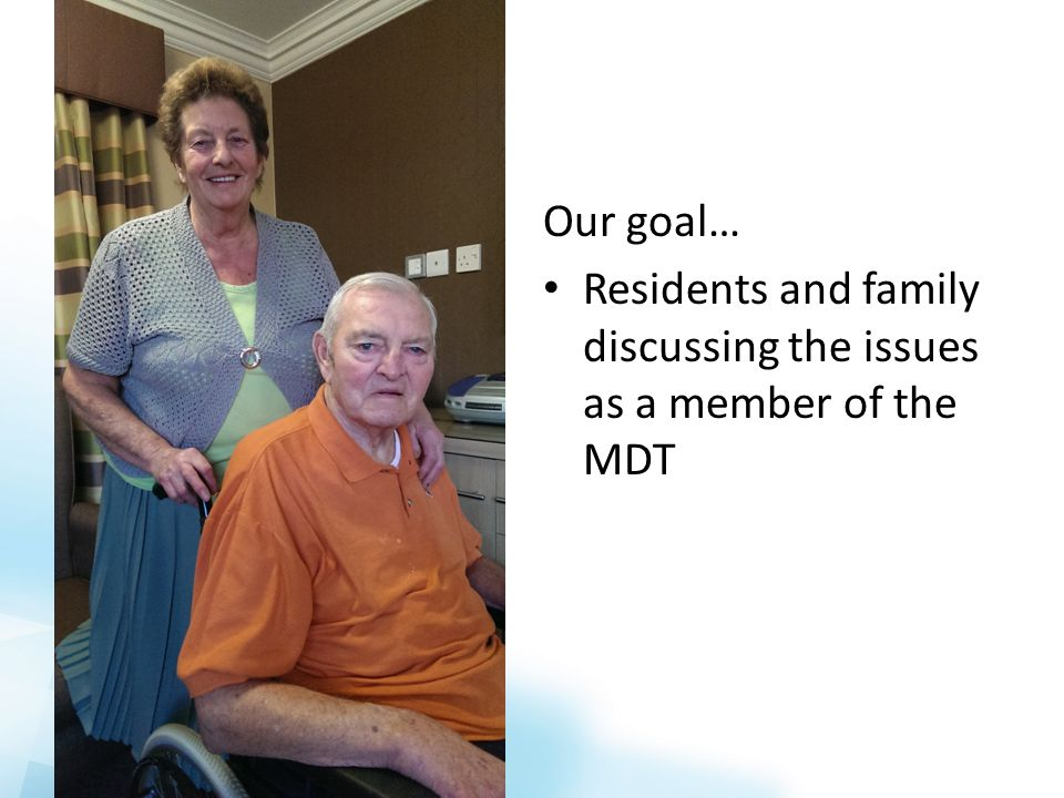 Our goal… Residents and family discussing the issues as a member of the MDT