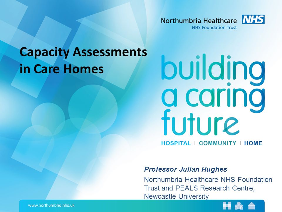 Professor Julian Hughes Northumbria Healthcare NHS Foundation Trust and PEALS Research Centre, Newcastle University Capacity Assessments in Care Homes