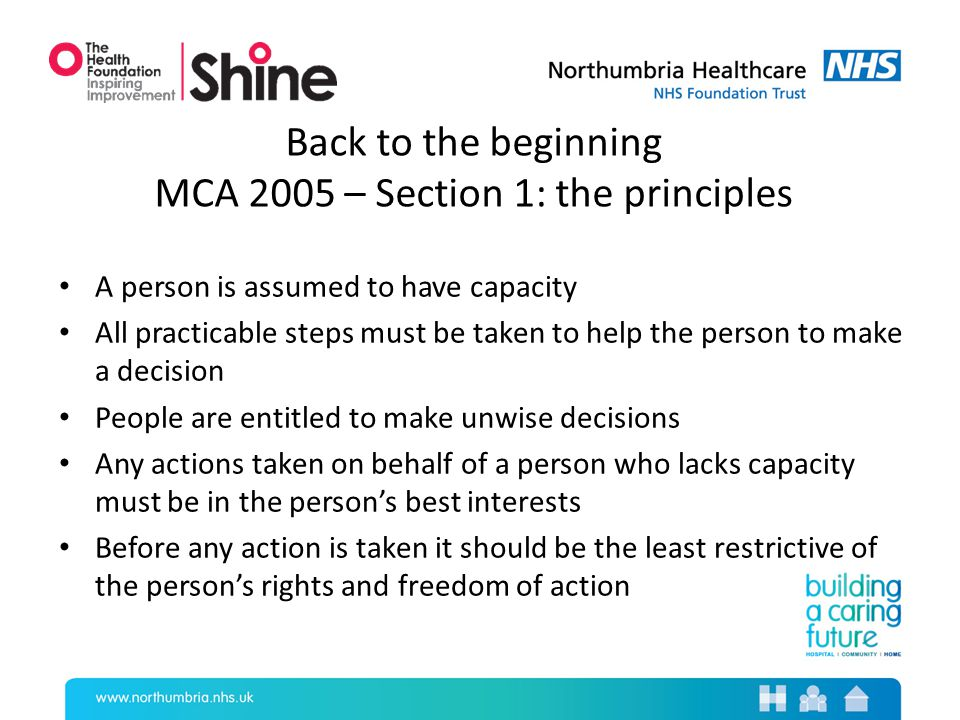 Back to the beginning MCA 2005 – Section 1: the principles A person is assumed to have capacity All practicable steps must be taken to help the person to make a decision People are entitled to make unwise decisions Any actions taken on behalf of a person who lacks capacity must be in the person's best interests Before any action is taken it should be the least restrictive of the person's rights and freedom of action