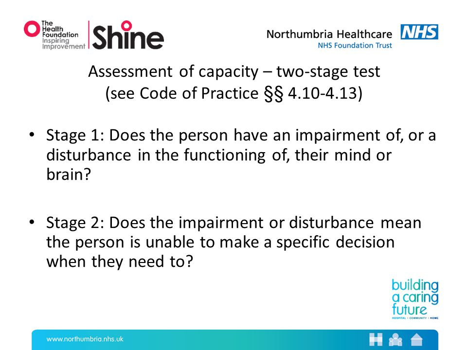 Assessment of capacity – two-stage test (see Code of Practice §§ 4.10-4.13) Stage 1: Does the person have an impairment of, or a disturbance in the functioning of, their mind or brain.
