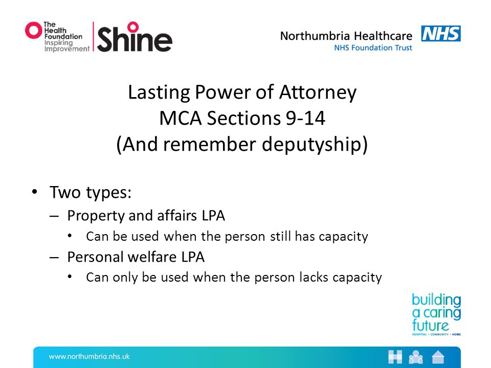 Lasting Power of Attorney MCA Sections 9-14 (And remember deputyship) Two types: – Property and affairs LPA Can be used when the person still has capacity – Personal welfare LPA Can only be used when the person lacks capacity