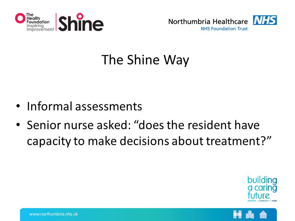 The Shine Way Informal assessments Senior nurse asked: does the resident have capacity to make decisions about treatment