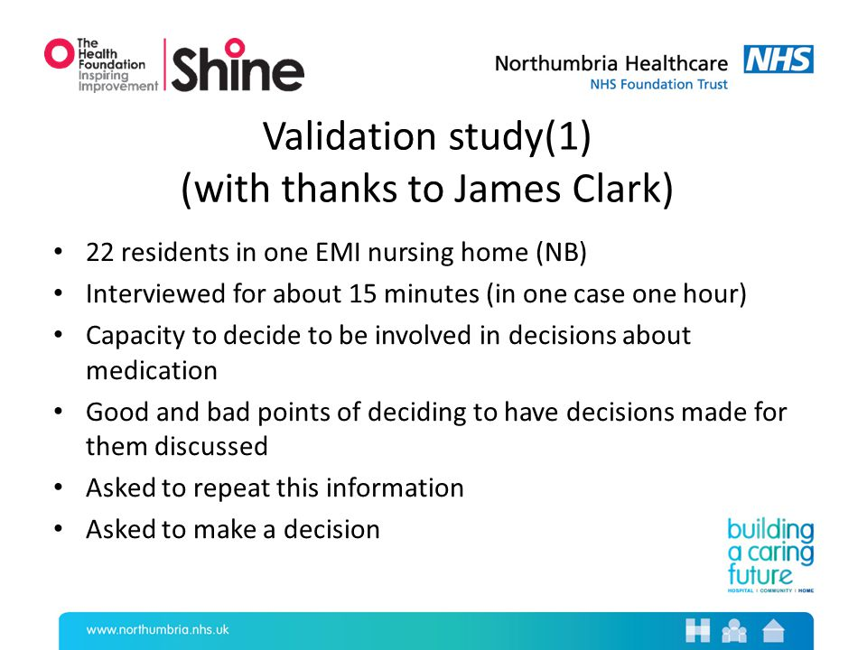 Validation study(1) (with thanks to James Clark) 22 residents in one EMI nursing home (NB) Interviewed for about 15 minutes (in one case one hour) Capacity to decide to be involved in decisions about medication Good and bad points of deciding to have decisions made for them discussed Asked to repeat this information Asked to make a decision