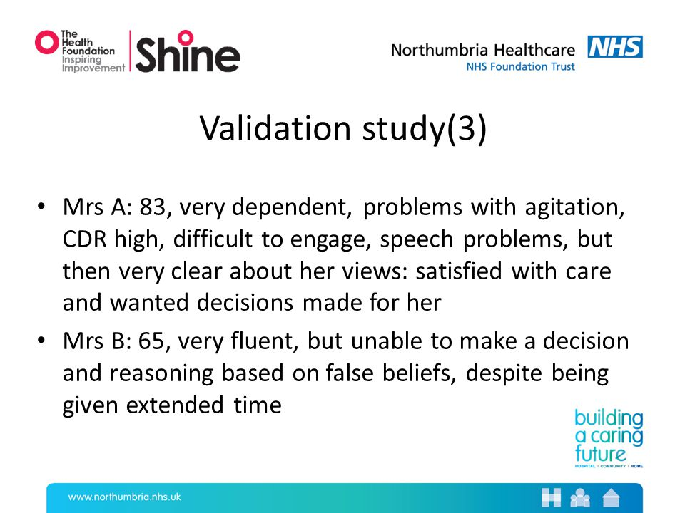 Validation study(3) Mrs A: 83, very dependent, problems with agitation, CDR high, difficult to engage, speech problems, but then very clear about her views: satisfied with care and wanted decisions made for her Mrs B: 65, very fluent, but unable to make a decision and reasoning based on false beliefs, despite being given extended time