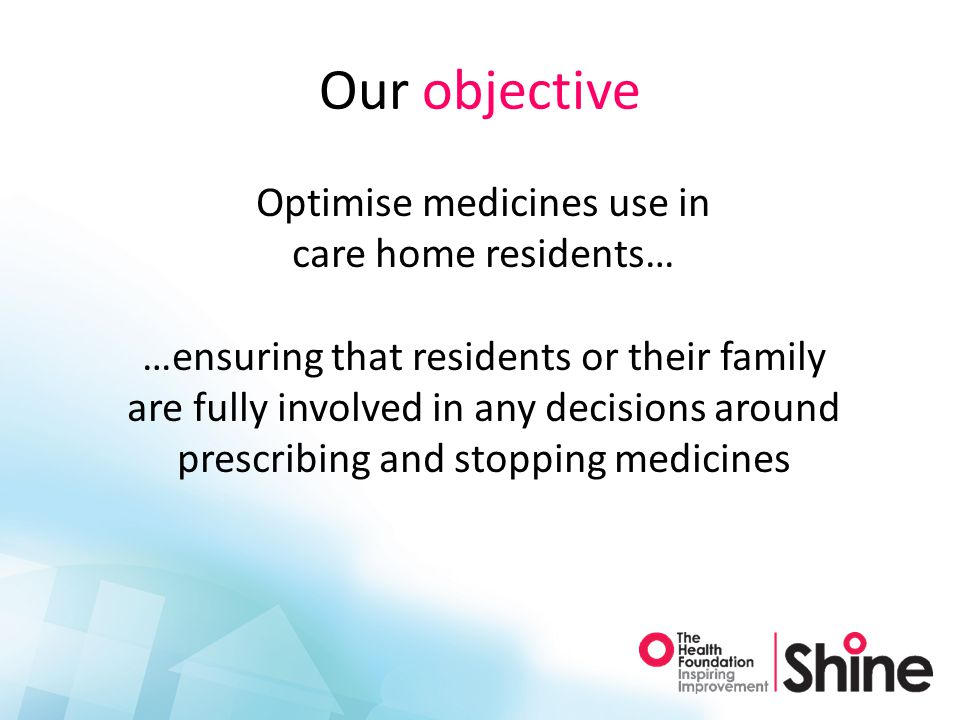 Our objective Optimise medicines use in care home residents… …ensuring that residents or their family are fully involved in any decisions around prescribing and stopping medicines
