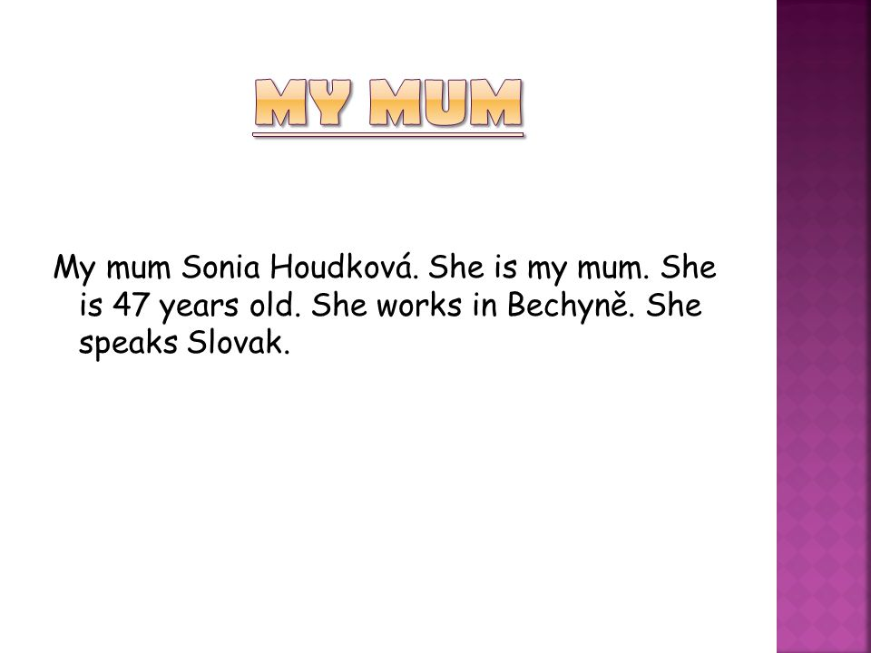 My mum Sonia Houdková. She is my mum. She is 47 years old. She works in Bechyně. She speaks Slovak.