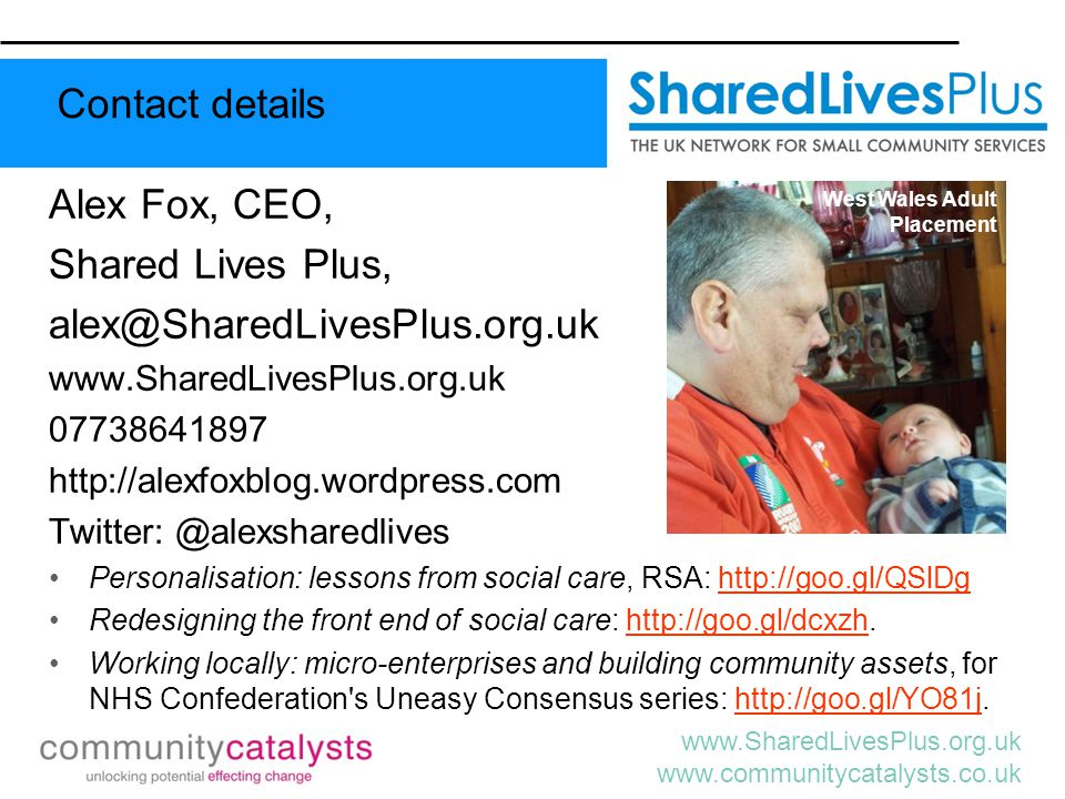 www.SharedLivesPlus.org.uk www.communitycatalysts.co.uk Alex Fox, CEO, Shared Lives Plus, alex@SharedLivesPlus.org.uk www.SharedLivesPlus.org.uk 07738