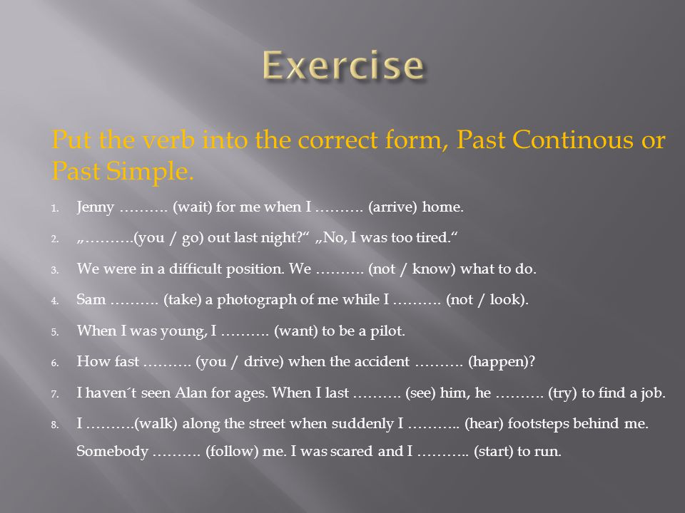 Put the verb into the correct form, Past Continous or Past Simple.