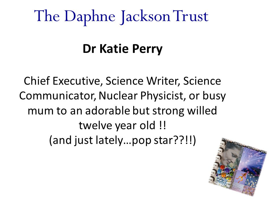 The Daphne Jackson Trust Dr Katie Perry Chief Executive, Science Writer, Science Communicator, Nuclear Physicist, or busy mum to an adorable but strong willed twelve year old !.