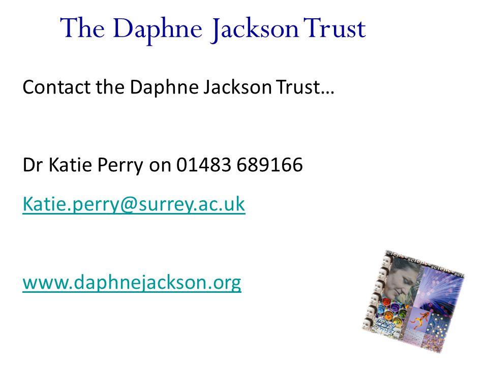 The Daphne Jackson Trust Contact the Daphne Jackson Trust… Dr Katie Perry on 01483 689166 Katie.perry@surrey.ac.uk www.daphnejackson.org