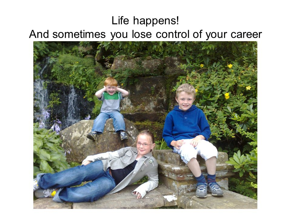 Life happens! And sometimes you lose control of your career