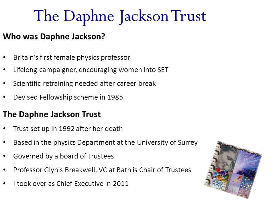 The Daphne Jackson Trust Who was Daphne Jackson? Britain's first female physics professor Lifelong campaigner, encouraging women into SET Scientific r