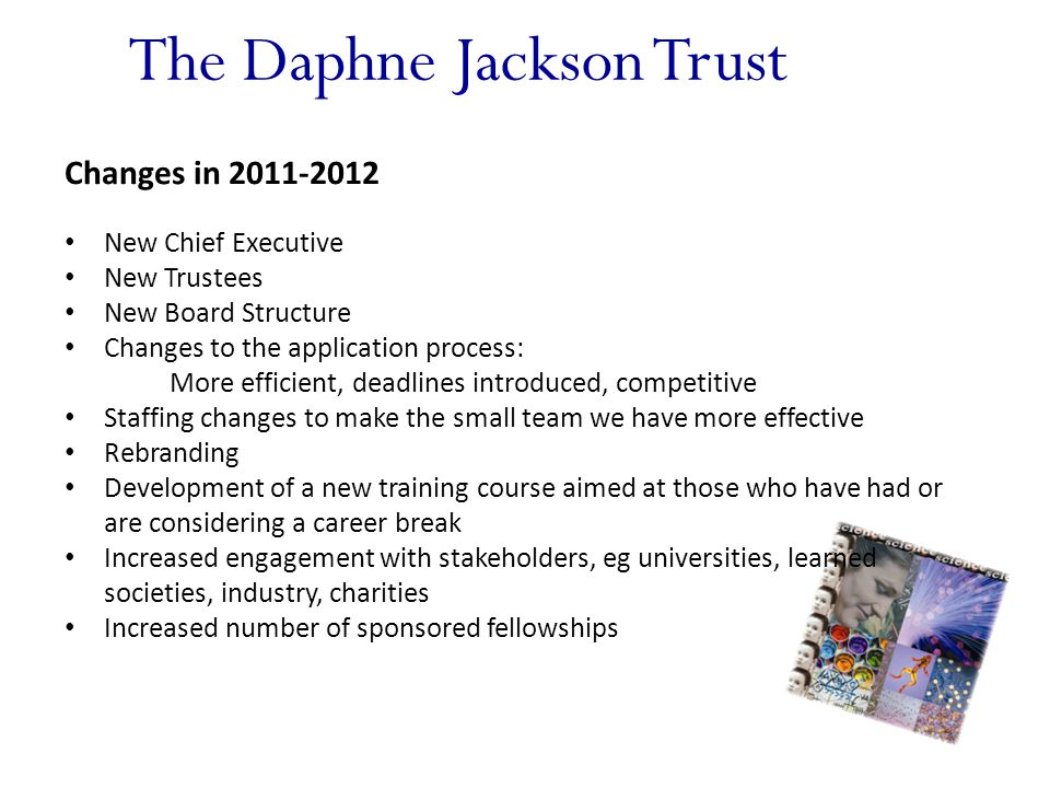 The Daphne Jackson Trust Changes in 2011-2012 New Chief Executive New Trustees New Board Structure Changes to the application process: More efficient, deadlines introduced, competitive Staffing changes to make the small team we have more effective Rebranding Development of a new training course aimed at those who have had or are considering a career break Increased engagement with stakeholders, eg universities, learned societies, industry, charities Increased number of sponsored fellowships