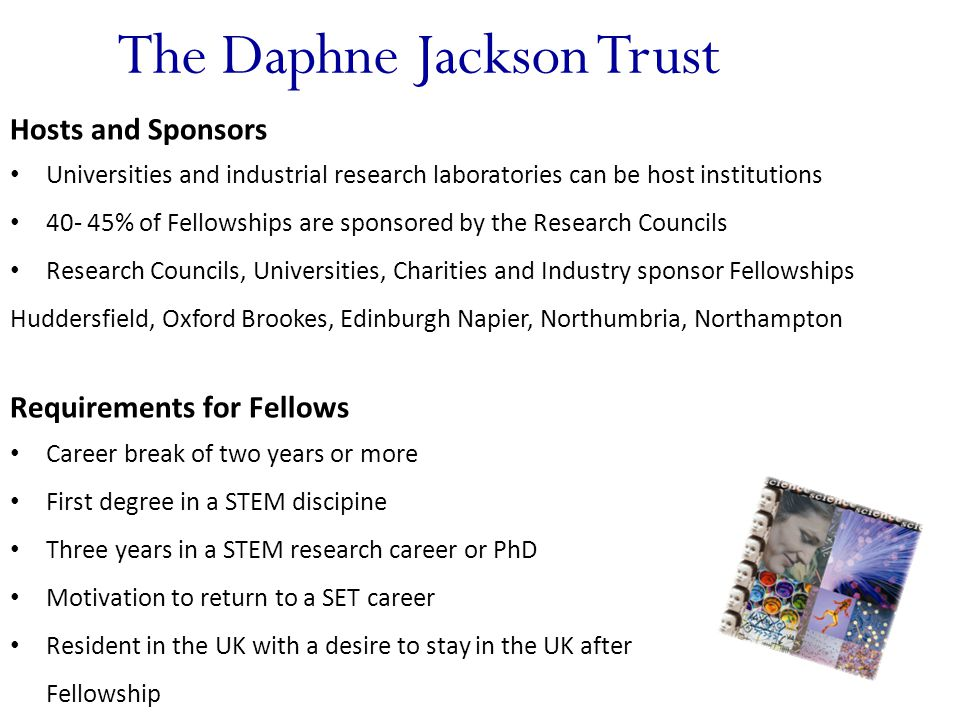 The Daphne Jackson Trust Hosts and Sponsors Universities and industrial research laboratories can be host institutions 40- 45% of Fellowships are sponsored by the Research Councils Research Councils, Universities, Charities and Industry sponsor Fellowships Huddersfield, Oxford Brookes, Edinburgh Napier, Northumbria, Northampton Requirements for Fellows Career break of two years or more First degree in a STEM discipine Three years in a STEM research career or PhD Motivation to return to a SET career Resident in the UK with a desire to stay in the UK after Fellowship