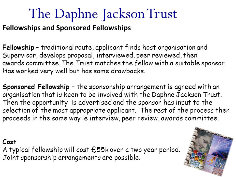 The Daphne Jackson Trust Fellowships and Sponsored Fellowships Fellowship – traditional route, applicant finds host organisation and Supervisor, develops proposal, interviewed, peer reviewed, then awards committee.