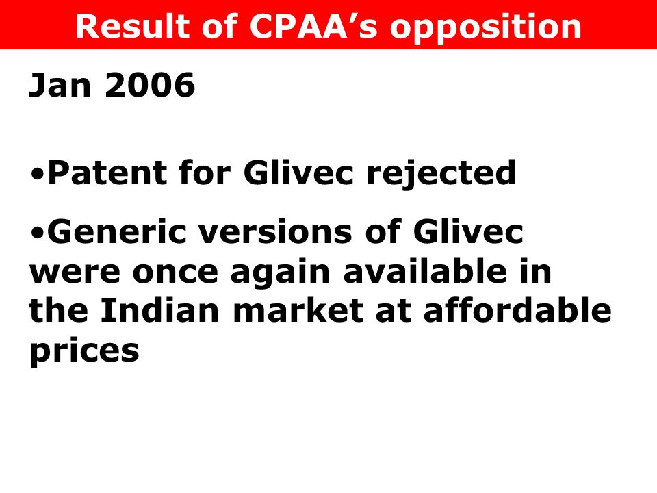 Result of CPAA's opposition Patent for Glivec rejected Generic versions of Glivec were once again available in the Indian market at affordable prices
