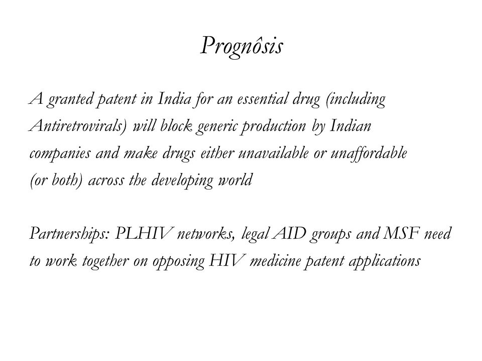 Prognôsis A granted patent in India for an essential drug (including Antiretrovirals) will block generic production by Indian companies and make drugs