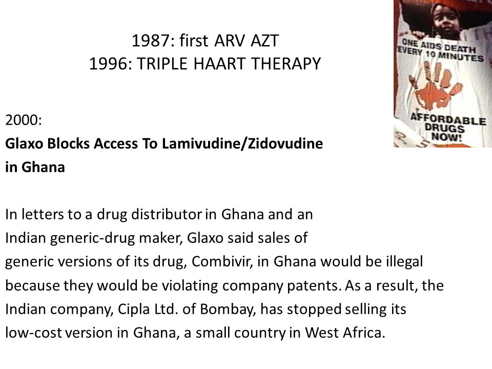 1987: first ARV AZT 1996: TRIPLE HAART THERAPY 2000: Glaxo Blocks Access To Lamivudine/Zidovudine in Ghana In letters to a drug distributor in Ghana a