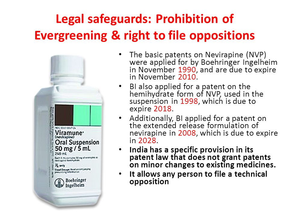 Legal safeguards: Prohibition of Evergreening & right to file oppositions The basic patents on Nevirapine (NVP) were applied for by Boehringer Ingelheim in November 1990, and are due to expire in November 2010.