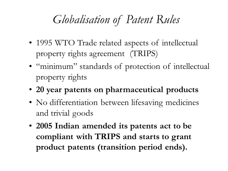 Globalisation of Patent Rules 1995 WTO Trade related aspects of intellectual property rights agreement (TRIPS) minimum standards of protection of intellectual property rights 20 year patents on pharmaceutical products No differentiation between lifesaving medicines and trivial goods 2005 Indian amended its patents act to be compliant with TRIPS and starts to grant product patents (transition period ends).