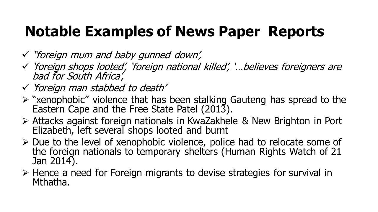 Notable Examples of News Paper Reports foreign mum and baby gunned down', 'foreign shops looted', 'foreign national killed', '…believes foreigners are bad for South Africa', 'foreign man stabbed to death'  xenophobic violence that has been stalking Gauteng has spread to the Eastern Cape and the Free State Patel (2013).