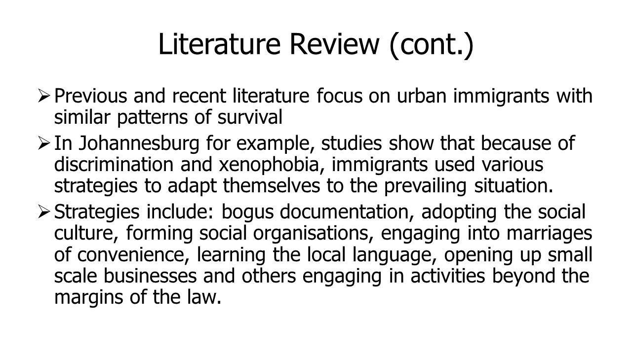 Literature Review (cont.)  Previous and recent literature focus on urban immigrants with similar patterns of survival  In Johannesburg for example, studies show that because of discrimination and xenophobia, immigrants used various strategies to adapt themselves to the prevailing situation.