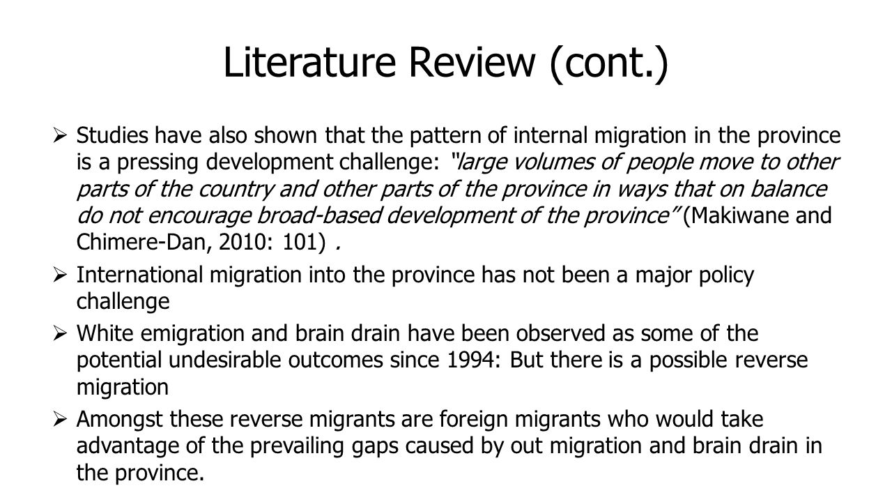 Literature Review (cont.)  Studies have also shown that the pattern of internal migration in the province is a pressing development challenge: large volumes of people move to other parts of the country and other parts of the province in ways that on balance do not encourage broad-based development of the province (Makiwane and Chimere-Dan, 2010: 101).
