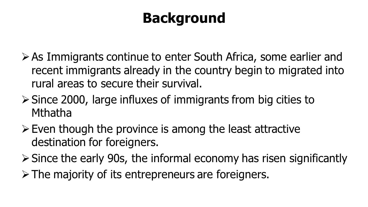 Background  As Immigrants continue to enter South Africa, some earlier and recent immigrants already in the country begin to migrated into rural areas to secure their survival.