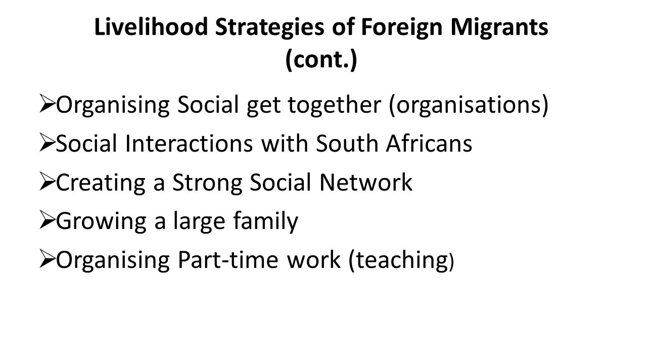 Livelihood Strategies of Foreign Migrants (cont.)  Organising Social get together (organisations)  Social Interactions with South Africans  Creating a Strong Social Network  Growing a large family  Organising Part-time work (teaching )