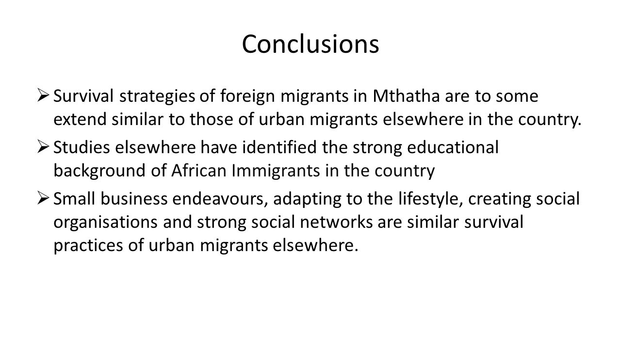 Conclusions  Survival strategies of foreign migrants in Mthatha are to some extend similar to those of urban migrants elsewhere in the country.