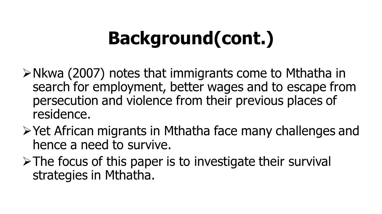 Background(cont.)  Nkwa (2007) notes that immigrants come to Mthatha in search for employment, better wages and to escape from persecution and violence from their previous places of residence.