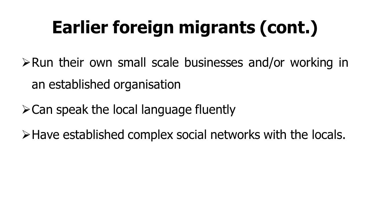 Earlier foreign migrants (cont.)  Run their own small scale businesses and/or working in an established organisation  Can speak the local language fluently  Have established complex social networks with the locals.