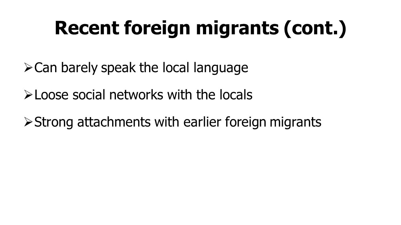 Recent foreign migrants (cont.)  Can barely speak the local language  Loose social networks with the locals  Strong attachments with earlier foreign migrants