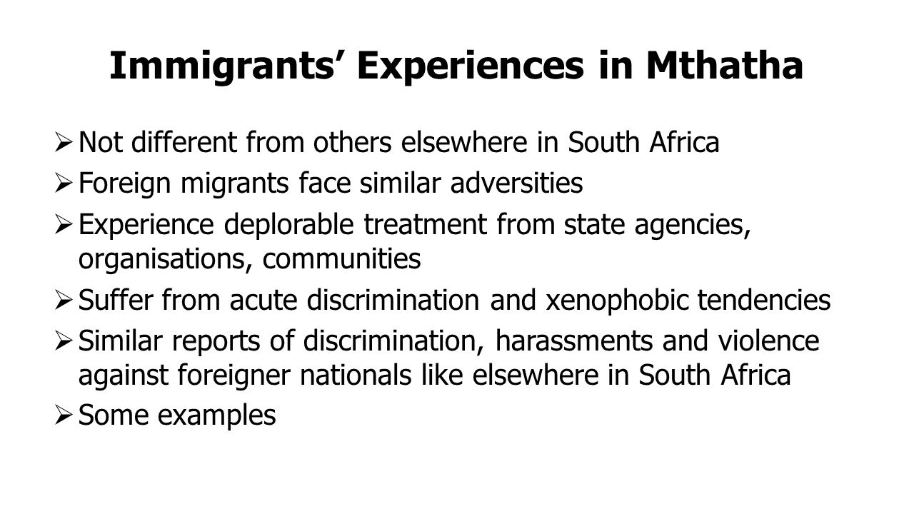 Immigrants' Experiences in Mthatha  Not different from others elsewhere in South Africa  Foreign migrants face similar adversities  Experience deplorable treatment from state agencies, organisations, communities  Suffer from acute discrimination and xenophobic tendencies  Similar reports of discrimination, harassments and violence against foreigner nationals like elsewhere in South Africa  Some examples